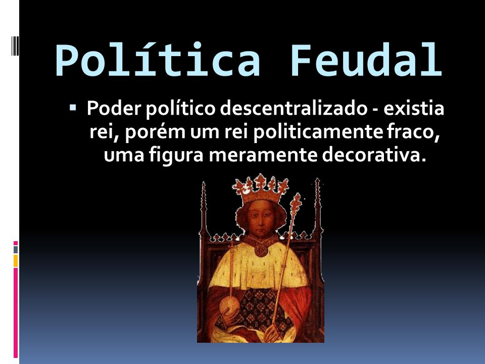 Política Feudal Poder político descentralizado - existia rei, porém um rei politicamente fraco, uma figura meramente decorativa.