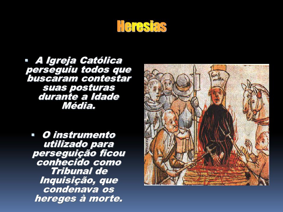 Heresias A Igreja Católica perseguiu todos que buscaram contestar suas posturas durante a Idade Média.