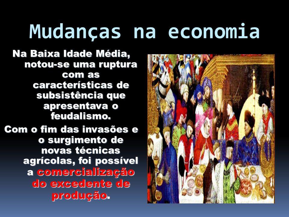 Mudanças na economia Na Baixa Idade Média, notou-se uma ruptura com as características de subsistência que apresentava o feudalismo.