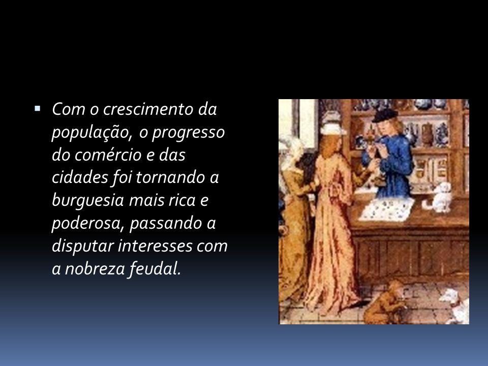 Com o crescimento da população, o progresso do comércio e das cidades foi tornando a burguesia mais rica e poderosa, passando a disputar interesses com a nobreza feudal.