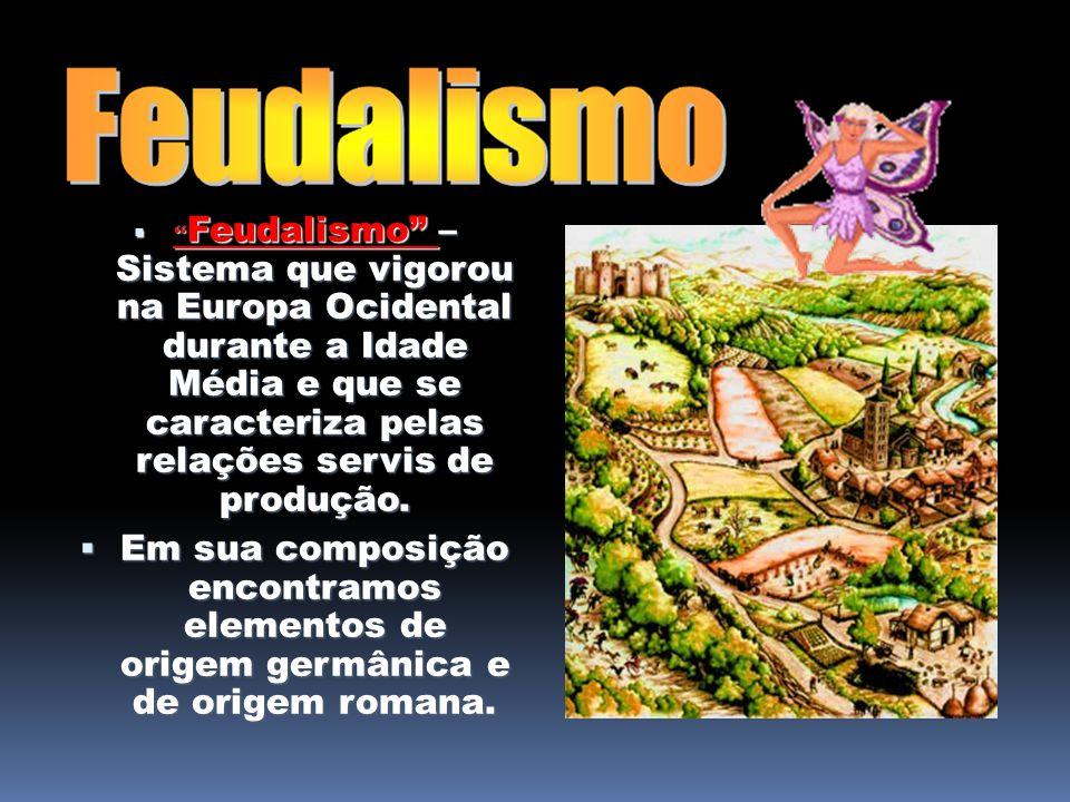 Feudalismo – Sistema que vigorou na Europa Ocidental durante a Idade Média e que se caracteriza pelas relações servis de produção.