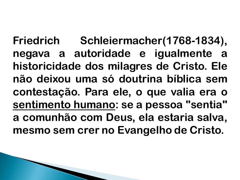 Friedrich Schleiermacher(1768-1834), negava a autoridade e igualmente a historicidade dos milagres de Cristo.