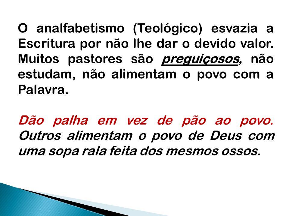 O analfabetismo (Teológico) esvazia a Escritura por não lhe dar o devido valor. Muitos pastores são preguiçosos, não estudam, não alimentam o povo com a Palavra.