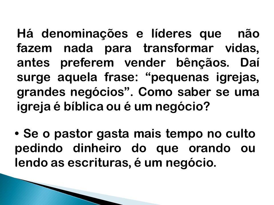 Há denominações e líderes que não fazem nada para transformar vidas, antes preferem vender bênçãos. Daí surge aquela frase: pequenas igrejas, grandes negócios . Como saber se uma igreja é bíblica ou é um negócio