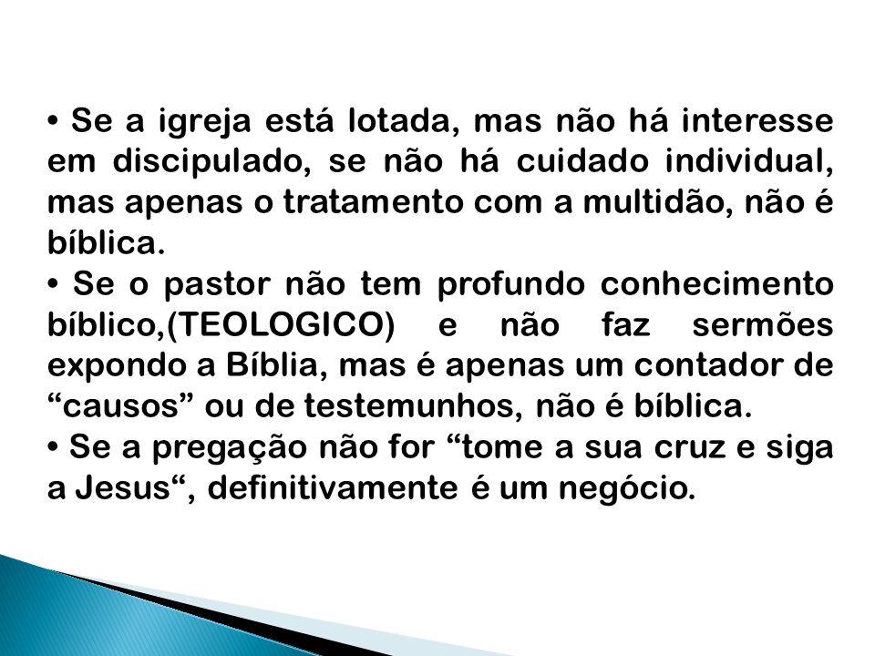 • Se a igreja está lotada, mas não há interesse em discipulado, se não há cuidado individual, mas apenas o tratamento com a multidão, não é bíblica.