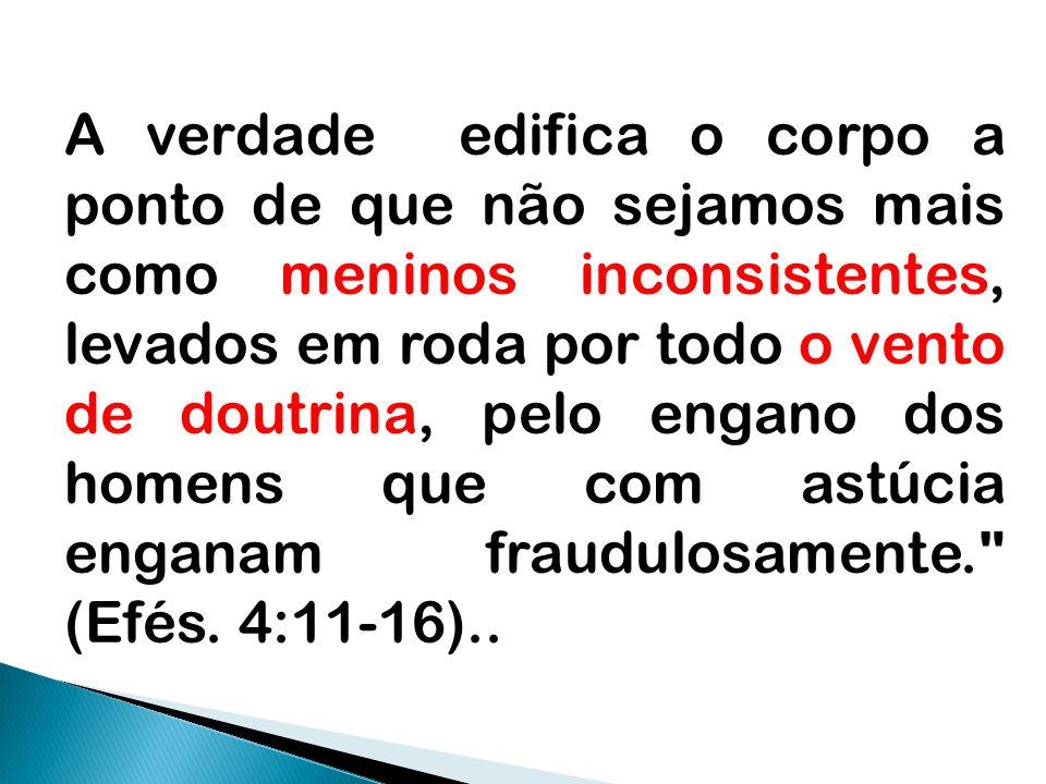 A verdade edifica o corpo a ponto de que não sejamos mais como meninos inconsistentes, levados em roda por todo o vento de doutrina, pelo engano dos homens que com astúcia enganam fraudulosamente. (Efés.
