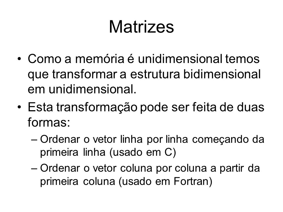 Matrizes Como a memória é unidimensional temos que transformar a estrutura bidimensional em unidimensional.