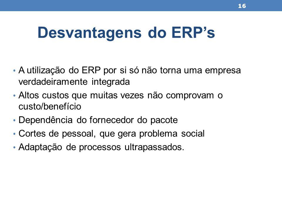 Desvantagens do ERP's A utilização do ERP por si só não torna uma empresa verdadeiramente integrada.