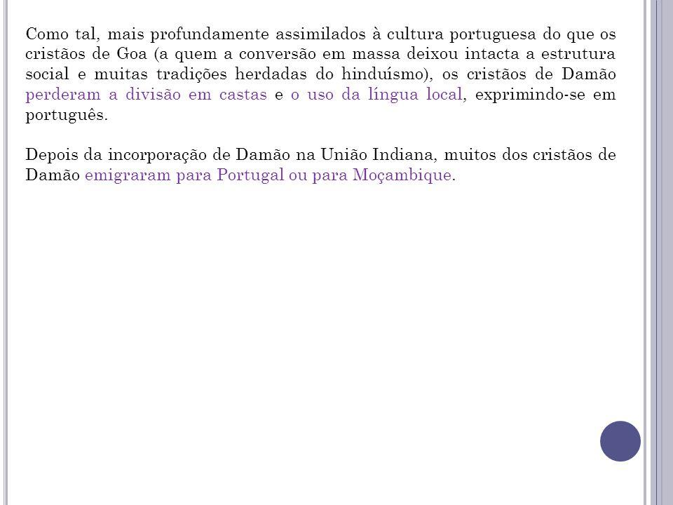 Como tal, mais profundamente assimilados à cultura portuguesa do que os cristãos de Goa (a quem a conversão em massa deixou intacta a estrutura social e muitas tradições herdadas do hinduísmo), os cristãos de Damão perderam a divisão em castas e o uso da língua local, exprimindo-se em português.