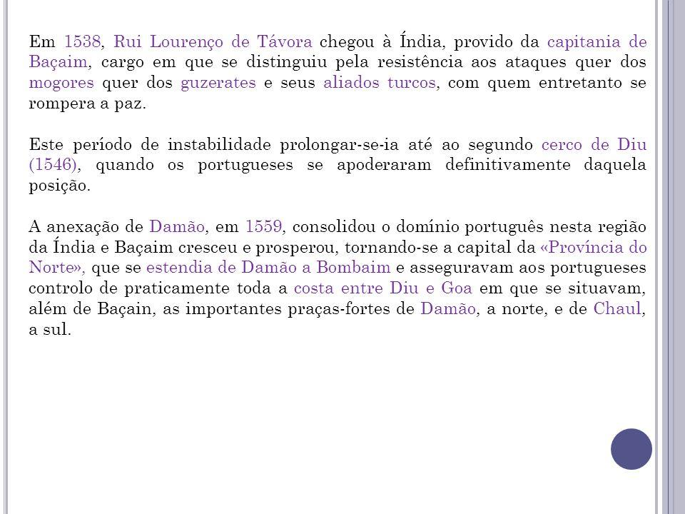 Em 1538, Rui Lourenço de Távora chegou à Índia, provido da capitania de Baçaim, cargo em que se distinguiu pela resistência aos ataques quer dos mogores quer dos guzerates e seus aliados turcos, com quem entretanto se rompera a paz.