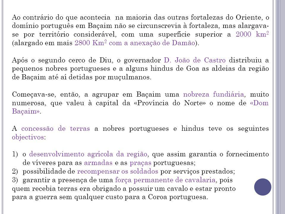 Ao contrário do que acontecia na maioria das outras fortalezas do Oriente, o domínio português em Baçaim não se circunscrevia à fortaleza, mas alargava-se por território considerável, com uma superfície superior a 2000 km2 (alargado em mais 2800 Km2 com a anexação de Damão).