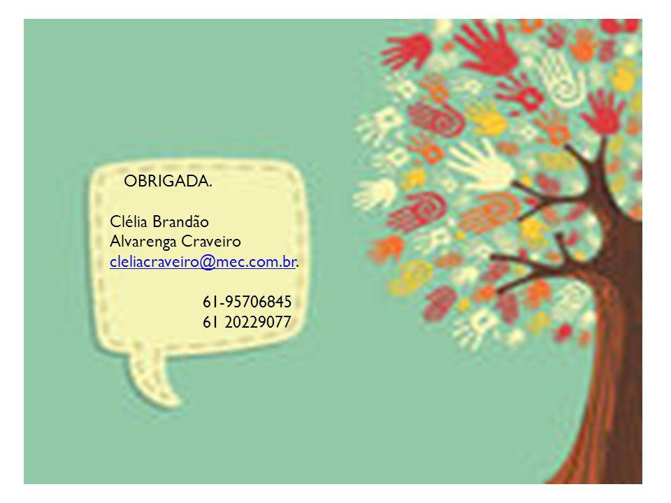 OBRIGADA. Clélia Brandão Alvarenga Craveiro cleliacraveiro@mec.com.br. 61-95706845 61 20229077