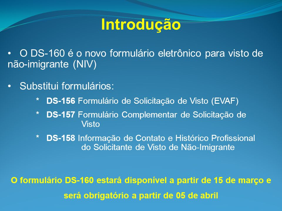 Introdução O DS-160 é o novo formulário eletrônico para visto de não-imigrante (NIV) Substitui formulários: