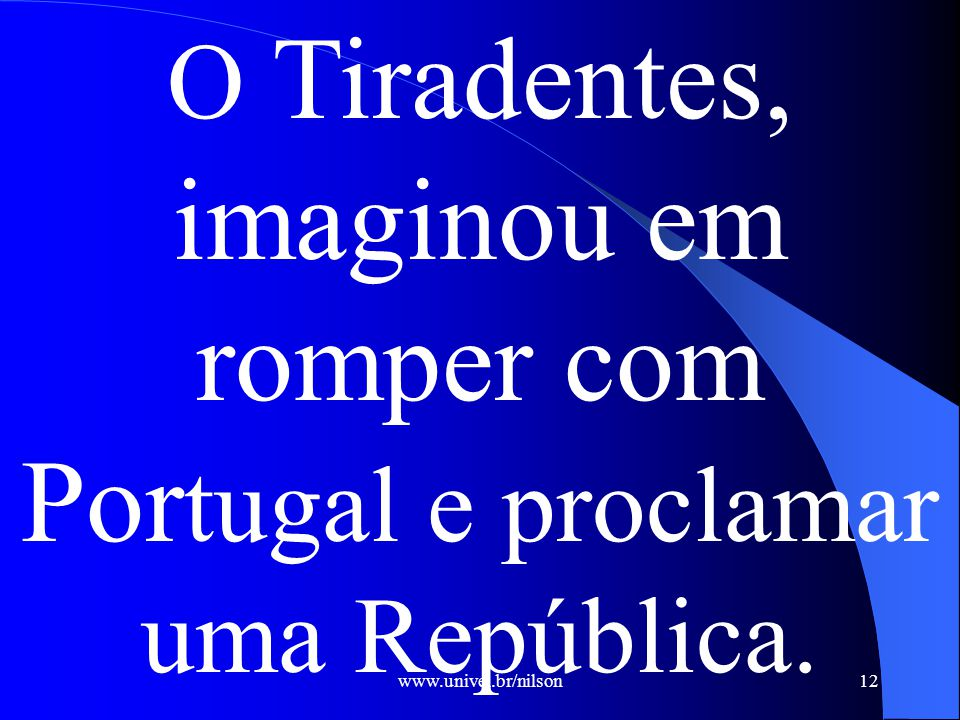 O Tiradentes, imaginou em romper com Portugal e proclamar uma República.