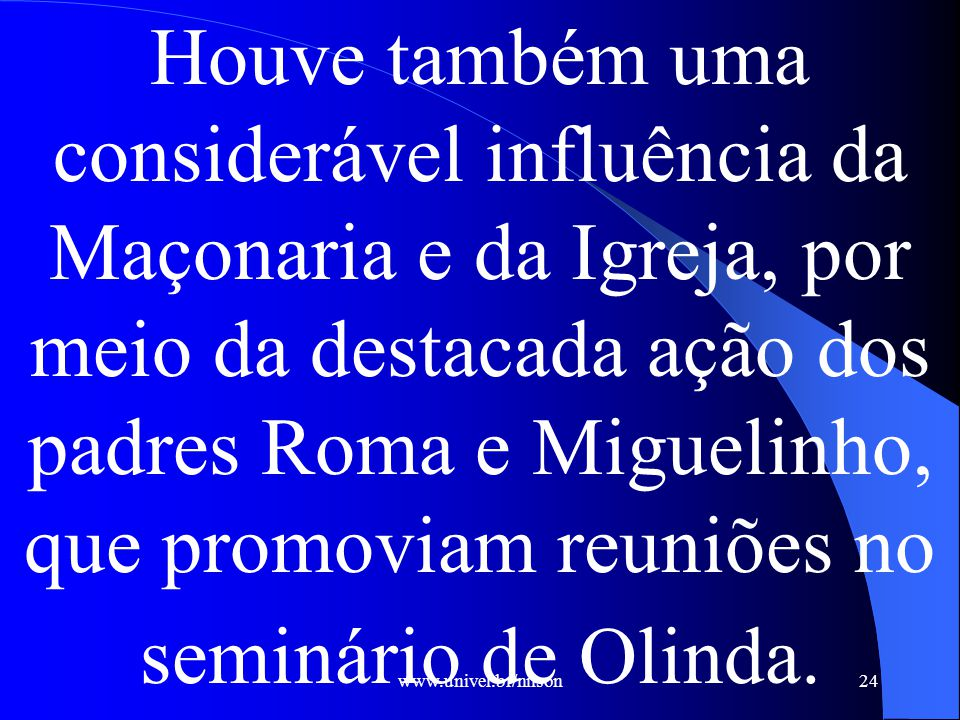 Houve também uma considerável influência da Maçonaria e da Igreja, por meio da destacada ação dos padres Roma e Miguelinho, que promoviam reuniões no seminário de Olinda.