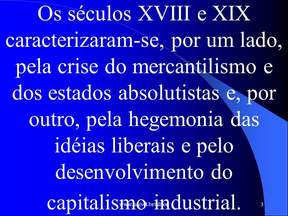 Os séculos XVIII e XIX caracterizaram-se, por um lado, pela crise do mercantilismo e dos estados absolutistas e, por outro, pela hegemonia das idéias liberais e pelo desenvolvimento do capitalismo industrial.