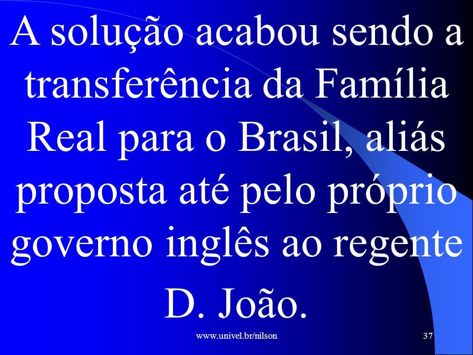 A solução acabou sendo a transferência da Família Real para o Brasil, aliás proposta até pelo próprio governo inglês ao regente D. João.