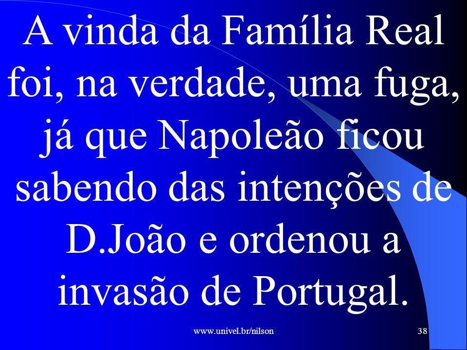 A vinda da Família Real foi, na verdade, uma fuga, já que Napoleão ficou sabendo das intenções de D.João e ordenou a invasão de Portugal.