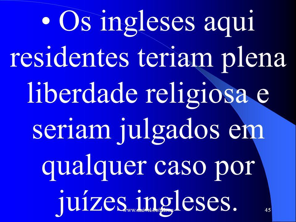 • Os ingleses aqui residentes teriam plena liberdade religiosa e seriam julgados em qualquer caso por juízes ingleses.