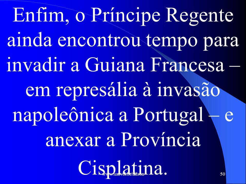 Enfim, o Príncipe Regente ainda encontrou tempo para invadir a Guiana Francesa –em represália à invasão napoleônica a Portugal – e anexar a Província Cisplatina.