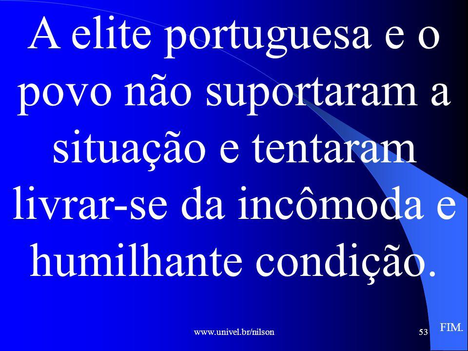 A elite portuguesa e o povo não suportaram a situação e tentaram livrar-se da incômoda e humilhante condição.