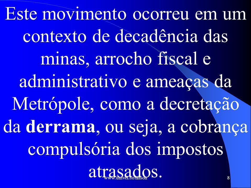 Este movimento ocorreu em um contexto de decadência das minas, arrocho fiscal e administrativo e ameaças da Metrópole, como a decretação da derrama, ou seja, a cobrança compulsória dos impostos atrasados.