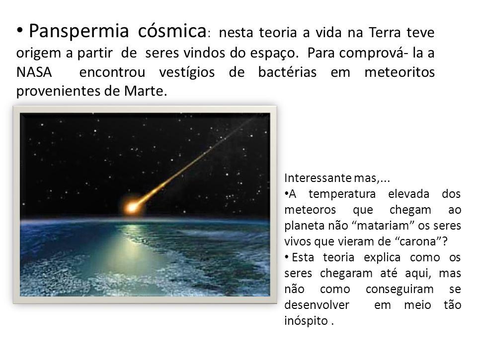 Panspermia cósmica: nesta teoria a vida na Terra teve origem a partir de seres vindos do espaço. Para comprová- la a NASA encontrou vestígios de bactérias em meteoritos provenientes de Marte.