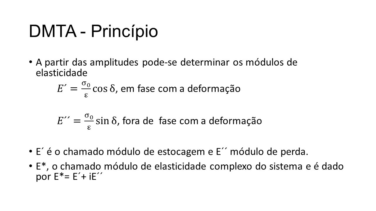 DMTA - Princípio A partir das amplitudes pode-se determinar os módulos de elasticidade. 𝐸´= σ 0 ε cos δ , em fase com a deformação.