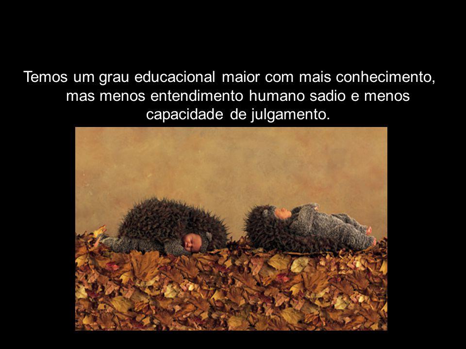 Temos um grau educacional maior com mais conhecimento, mas menos entendimento humano sadio e menos capacidade de julgamento.