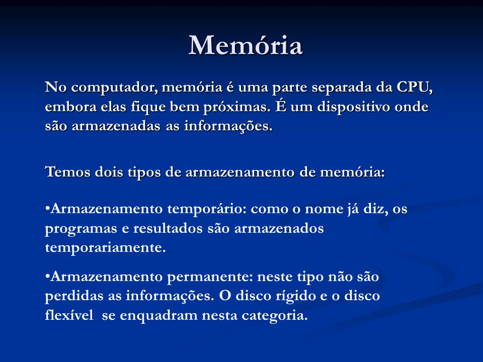 Memória No computador, memória é uma parte separada da CPU, embora elas fique bem próximas. É um dispositivo onde são armazenadas as informações.
