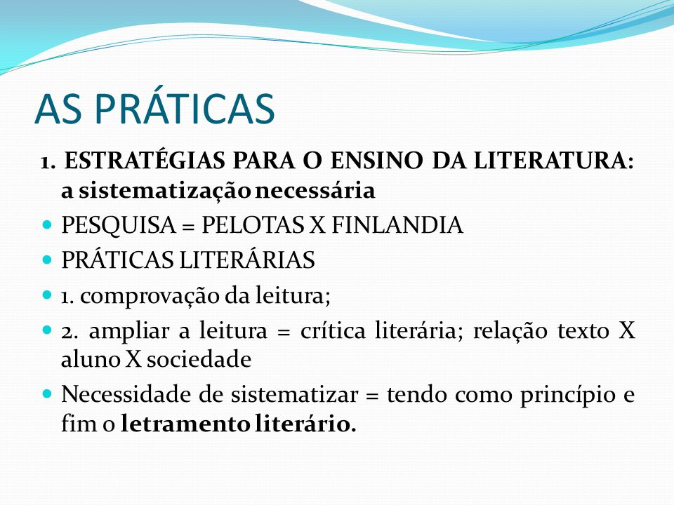 AS PRÁTICAS 1. ESTRATÉGIAS PARA O ENSINO DA LITERATURA: a sistematização necessária. PESQUISA = PELOTAS X FINLANDIA.