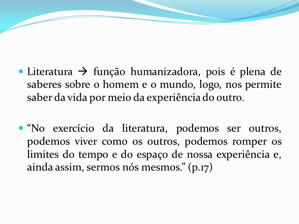 Literatura  função humanizadora, pois é plena de saberes sobre o homem e o mundo, logo, nos permite saber da vida por meio da experiência do outro.