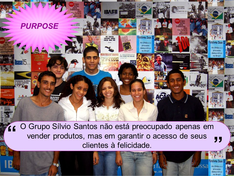 PURPOSE O Grupo Sílvio Santos não está preocupado apenas em vender produtos, mas em garantir o acesso de seus clientes à felicidade.