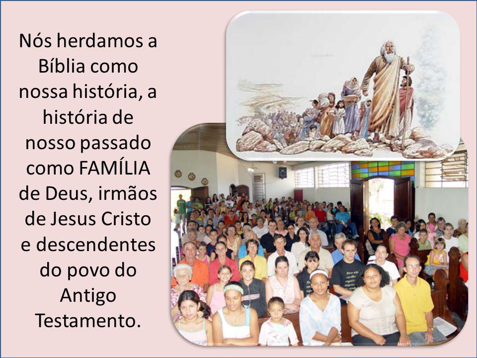 Nós herdamos a Bíblia como nossa história, a história de nosso passado como FAMÍLIA de Deus, irmãos de Jesus Cristo e descendentes do povo do Antigo Testamento.