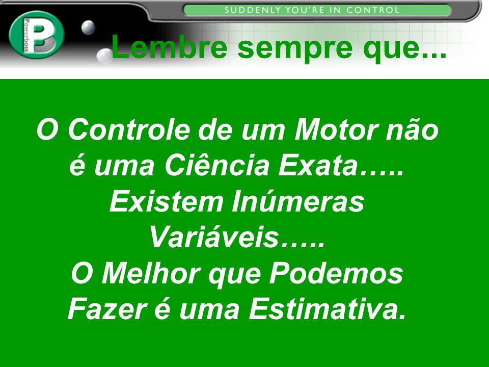 Lembre sempre que... O Controle de um Motor não é uma Ciência Exata…..