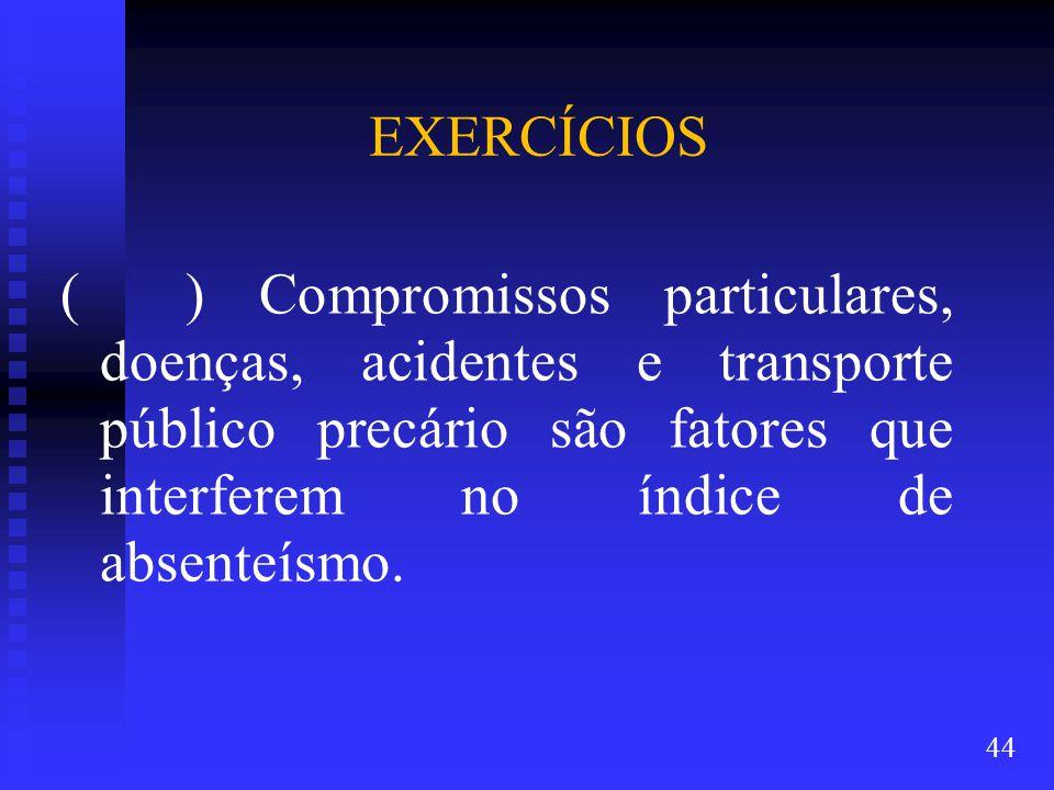 EXERCÍCIOS ( ) Compromissos particulares, doenças, acidentes e transporte público precário são fatores que interferem no índice de absenteísmo.