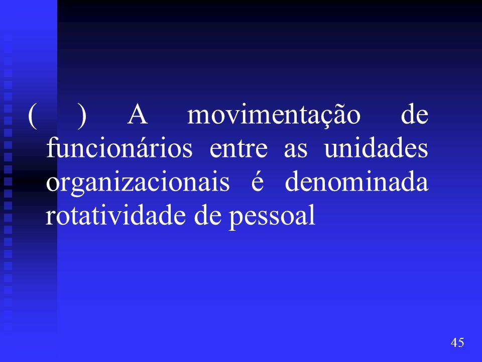 ( ) A movimentação de funcionários entre as unidades organizacionais é denominada rotatividade de pessoal
