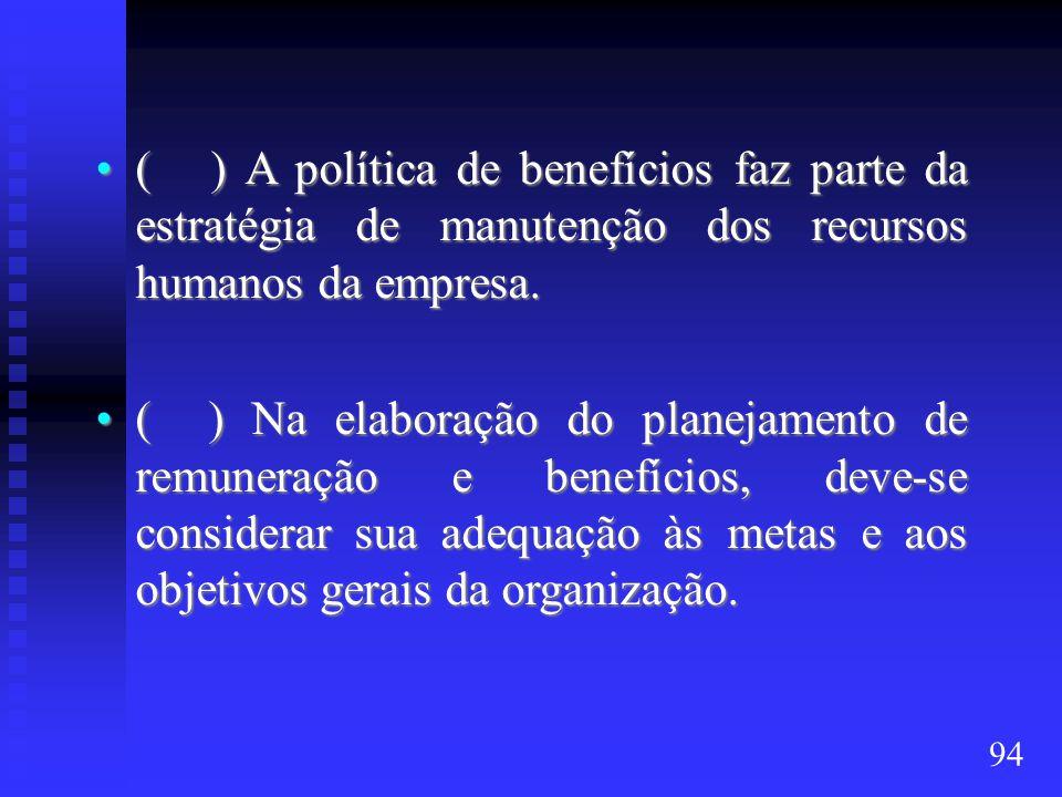 ( ) A política de benefícios faz parte da estratégia de manutenção dos recursos humanos da empresa.