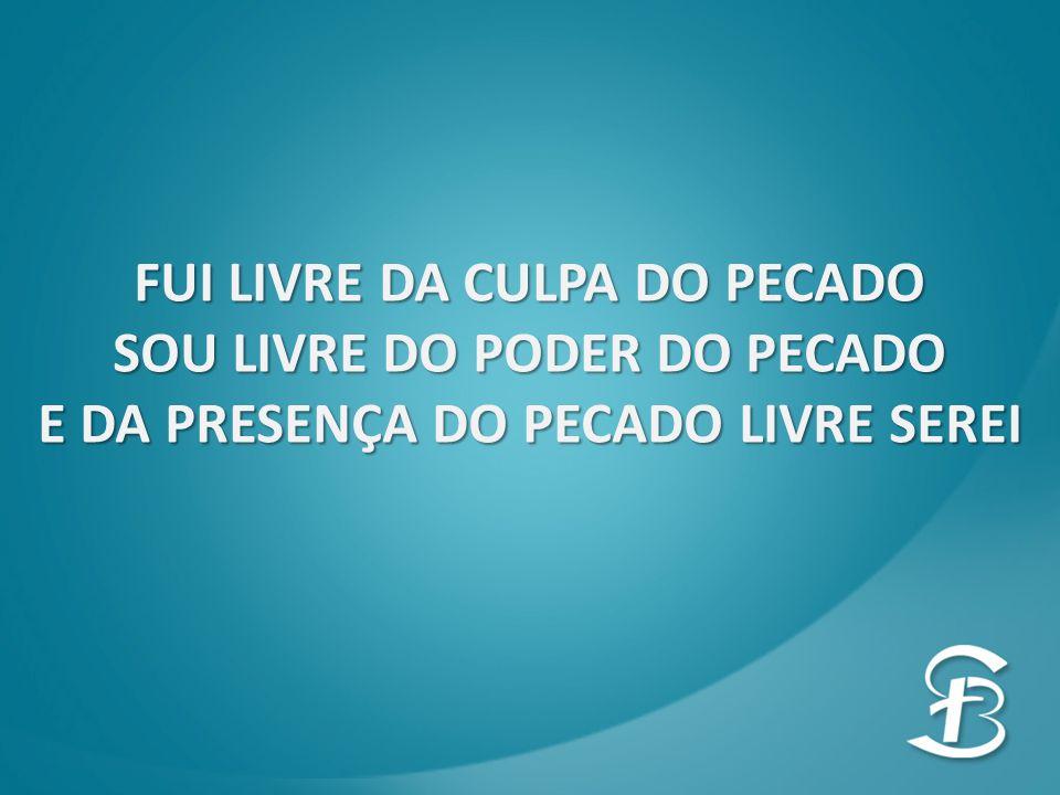 FUI LIVRE DA CULPA DO PECADO SOU LIVRE DO PODER DO PECADO E DA PRESENÇA DO PECADO LIVRE SEREI