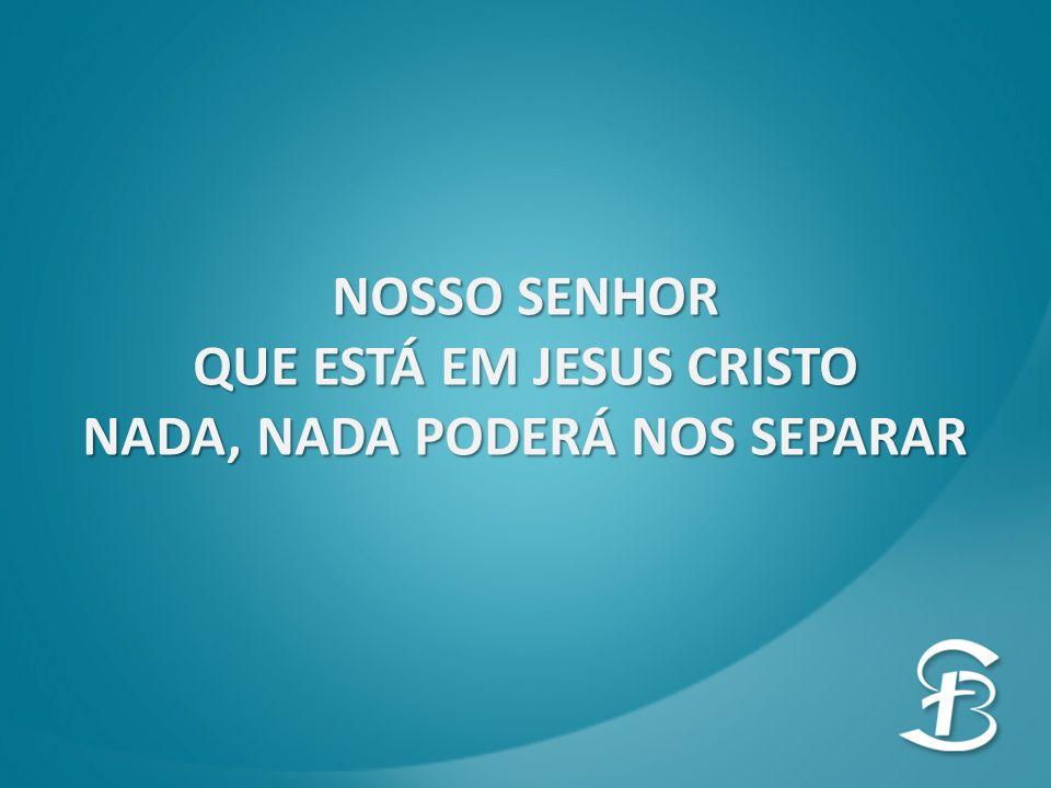 QUE ESTÁ EM JESUS CRISTO NADA, NADA PODERÁ NOS SEPARAR