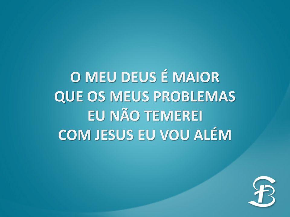 O MEU DEUS É MAIOR QUE OS MEUS PROBLEMAS EU NÃO TEMEREI COM JESUS EU VOU ALÉM
