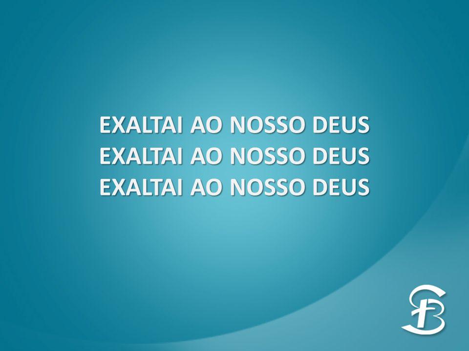 EXALTAI AO NOSSO DEUS