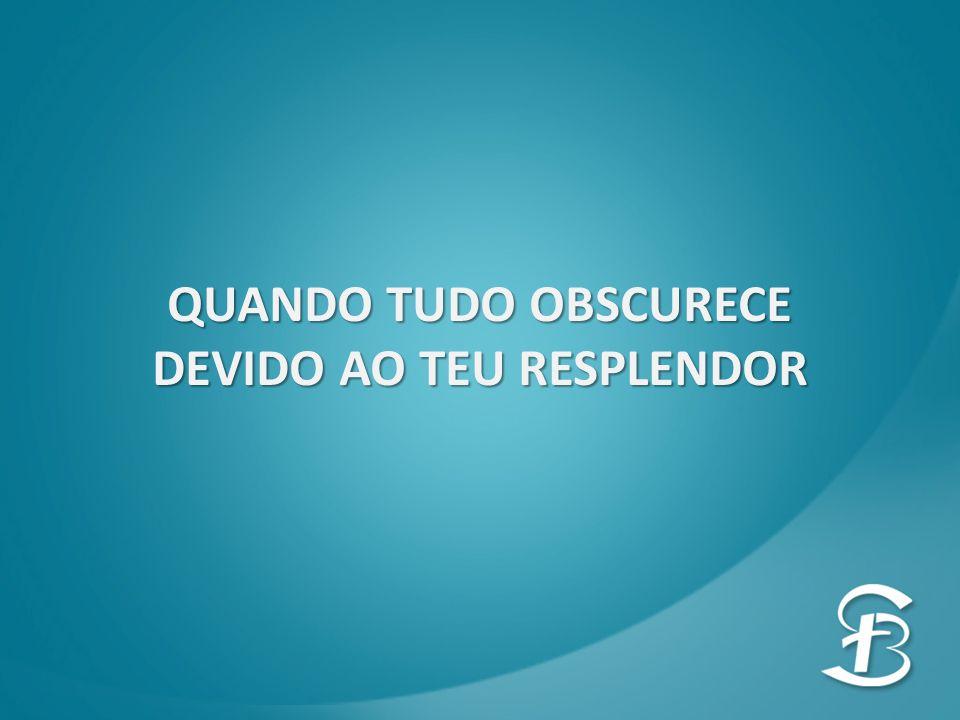 DEVIDO AO TEU RESPLENDOR