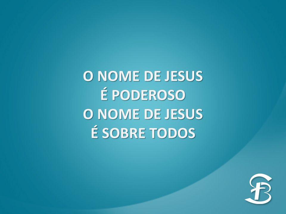 O NOME DE JESUS É PODEROSO É SOBRE TODOS