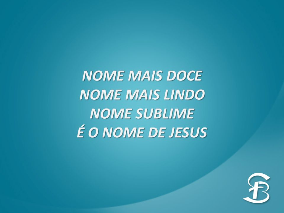 NOME MAIS DOCE NOME MAIS LINDO NOME SUBLIME É O NOME DE JESUS
