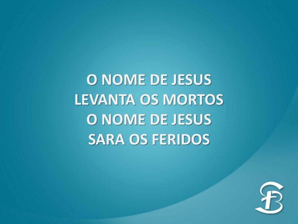 O NOME DE JESUS LEVANTA OS MORTOS SARA OS FERIDOS