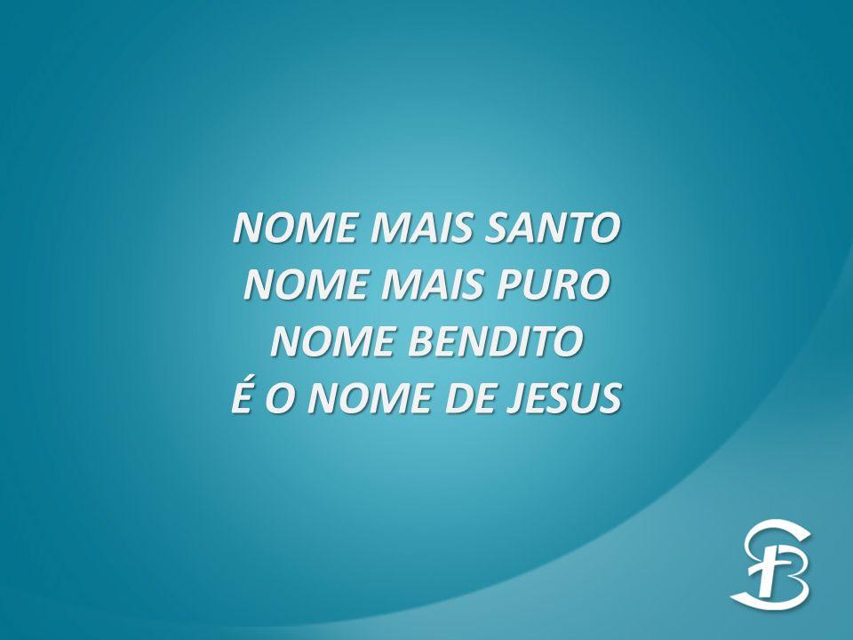 NOME MAIS SANTO NOME MAIS PURO NOME BENDITO É O NOME DE JESUS