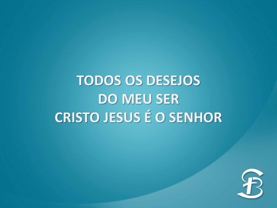 TODOS OS DESEJOS DO MEU SER CRISTO JESUS É O SENHOR