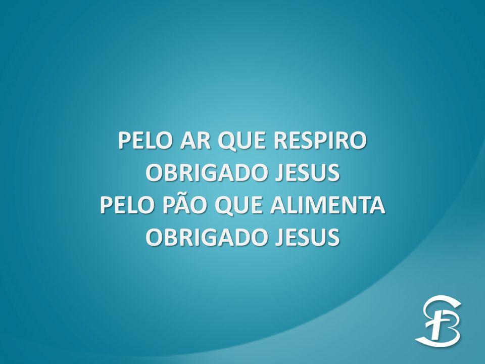 PELO AR QUE RESPIRO OBRIGADO JESUS PELO PÃO QUE ALIMENTA