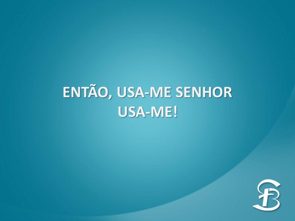 ENTÃO, USA-ME SENHOR USA-ME!
